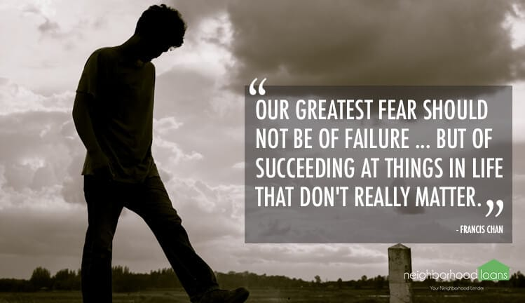 Our greatest fear should not be of failure ... but of succeeding at things in life that don't really matter