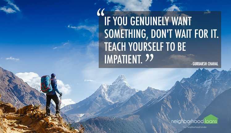 If you genuinely want something, don't wait for it--teach yourself to be impatient.